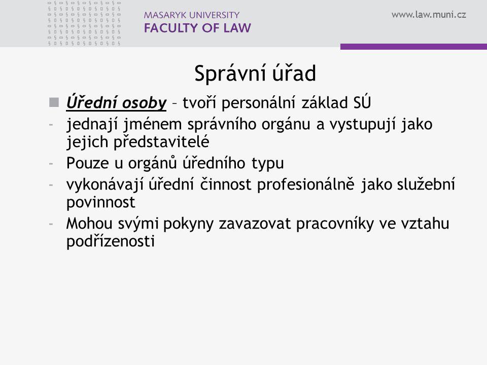 www.law.muni.cz Správní úřad Úřední osoby – tvoří personální základ SÚ -jednají jménem správního orgánu a vystupují jako jejich představitelé -Pouze u