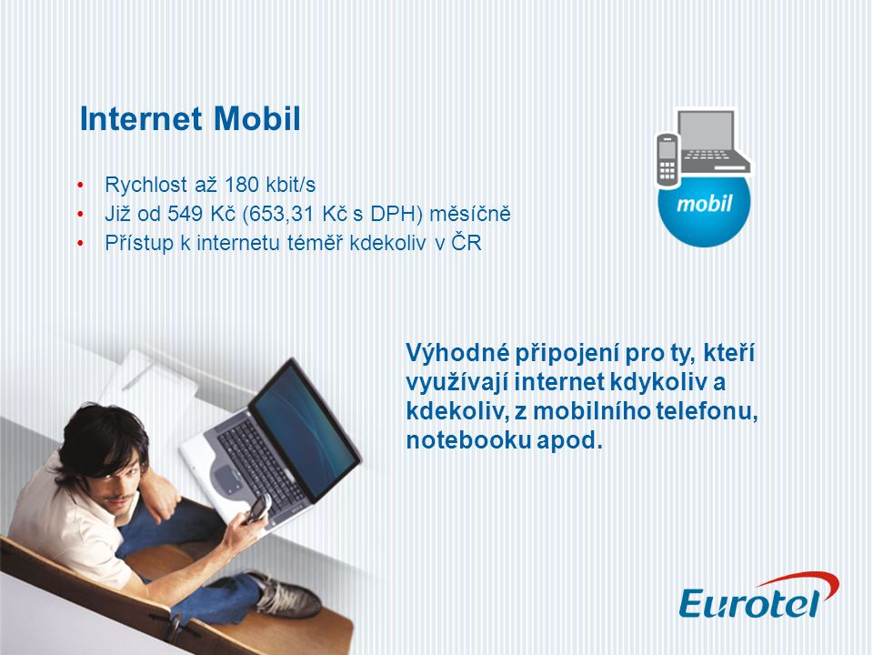 Internet Mobil Rychlost až 180 kbit/s Již od 549 Kč (653,31 Kč s DPH) měsíčně Přístup k internetu téměř kdekoliv v ČR Výhodné připojení pro ty, kteří využívají internet kdykoliv a kdekoliv, z mobilního telefonu, notebooku apod.