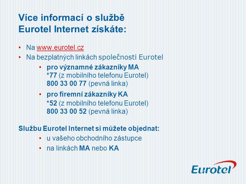 Více informací o službě Eurotel Internet získáte: Na www.eurotel.czwww.eurotel.cz Na bezplatných linkách společnosti Eurotel pro významné zákazníky MA *77 (z mobilního telefonu Eurotel) 800 33 00 77 (pevná linka) pro firemní zákazníky KA *52 (z mobilního telefonu Eurotel) 800 33 00 52 (pevná linka) Službu Eurotel Internet si můžete objednat: u vašeho obchodního zástupce na linkách MA nebo KA