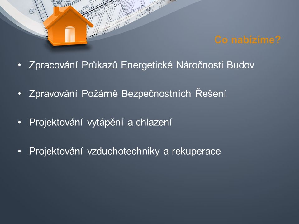 Co nabízíme? Zpracování Průkazů Energetické Náročnosti Budov Zpravování Požárně Bezpečnostních Řešení Projektování vytápění a chlazení Projektování vz