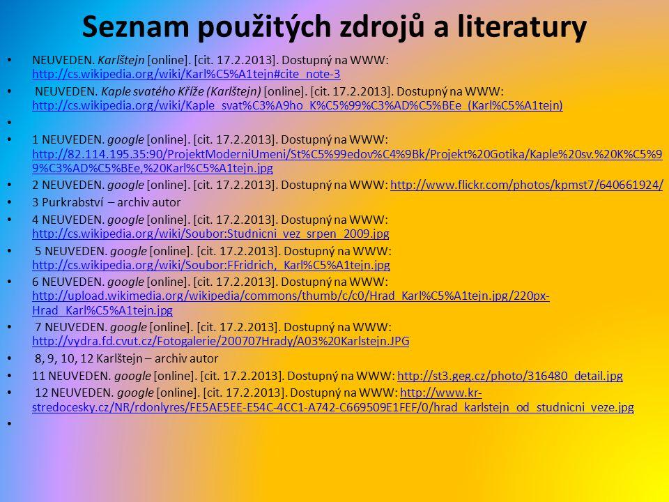 Seznam použitých zdrojů a literatury NEUVEDEN. Karlštejn [online]. [cit. 17.2.2013]. Dostupný na WWW: http://cs.wikipedia.org/wiki/Karl%C5%A1tejn#cite