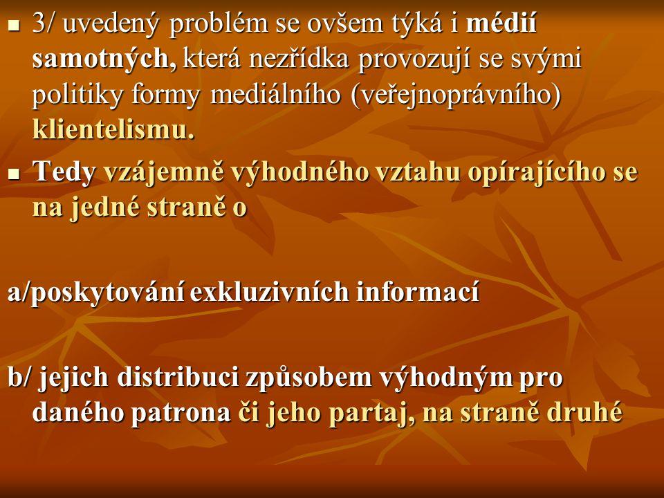 3/ uvedený problém se ovšem týká i médií samotných, která nezřídka provozují se svými politiky formy mediálního (veřejnoprávního) klientelismu.