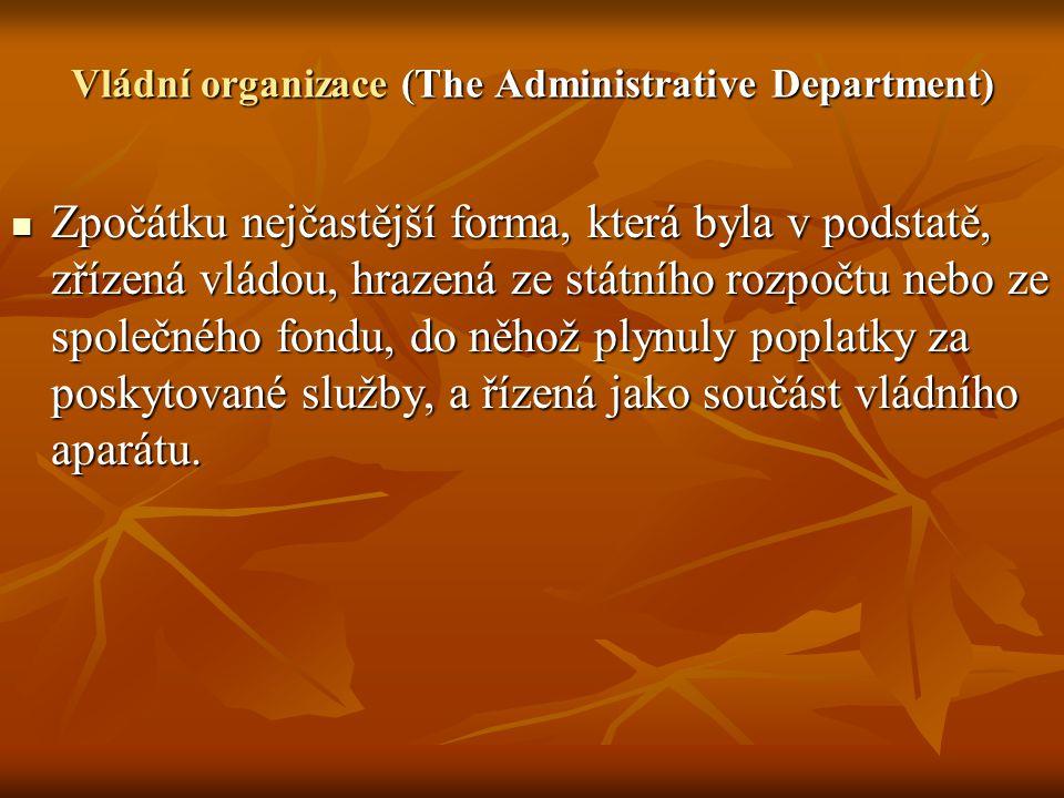 Vládní organizace (The Administrative Department) Zpočátku nejčastější forma, která byla v podstatě, zřízená vládou, hrazená ze státního rozpočtu nebo ze společného fondu, do něhož plynuly poplatky za poskytované služby, a řízená jako součást vládního aparátu.