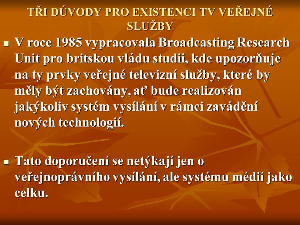 TŘI DÚVODY PRO EXISTENCI TV VEŘEJNÉ SLUŽBY V roce 1985 vypracovala Broadcasting Research Unit pro britskou vládu studii, kde upozorňuje na ty prvky veřejné televizní služby, které by měly být zachovány, ať bude realizován jakýkoliv systém vysílání v rámci zavádění nových technologií.