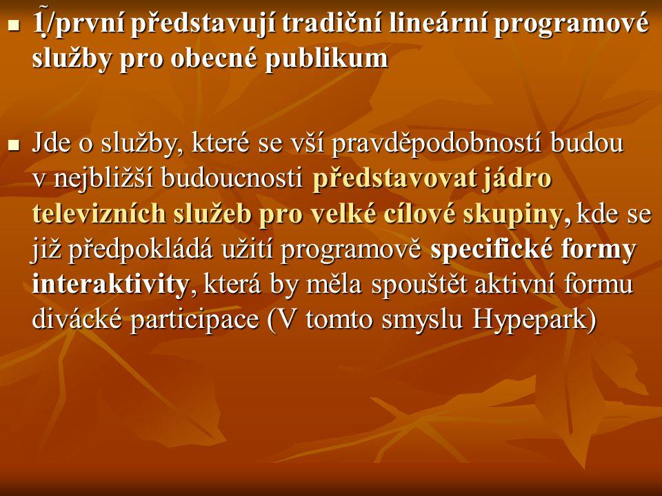 1/první představují tradiční lineární programové služby pro obecné publikum 1/první představují tradiční lineární programové služby pro obecné publikum Jde o služby, které se vší pravděpodobností budou v nejbližší budoucnosti představovat jádro televizních služeb pro velké cílové skupiny, kde se již předpokládá užití programově specifické formy interaktivity, která by měla spouštět aktivní formu divácké participace (V tomto smyslu Hypepark) Jde o služby, které se vší pravděpodobností budou v nejbližší budoucnosti představovat jádro televizních služeb pro velké cílové skupiny, kde se již předpokládá užití programově specifické formy interaktivity, která by měla spouštět aktivní formu divácké participace (V tomto smyslu Hypepark)