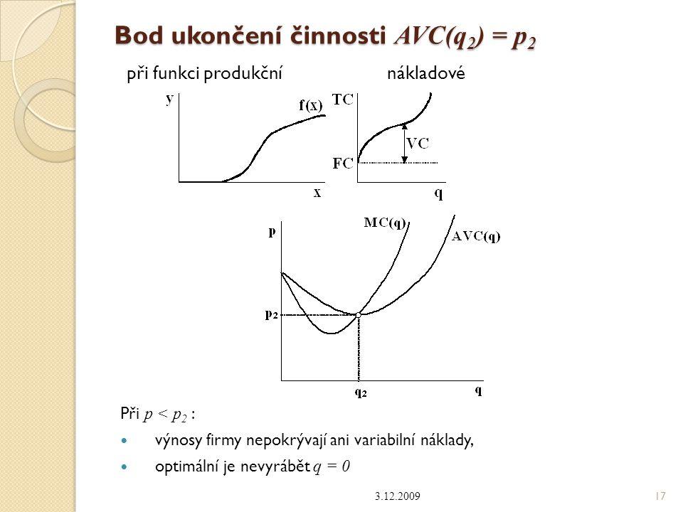 Bod ukončení činnosti AVC(q 2 ) = p 2 při funkci produkční nákladové Při p < p 2 : výnosy firmy nepokrývají ani variabilní náklady, optimální je nevyr