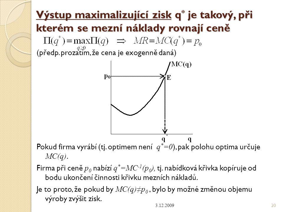 Výstup maximalizující zisk q * je takový, při kterém se mezní náklady rovnají ceně (předp. prozatím, že cena je exogenně daná) Pokud firma vyrábí (tj.