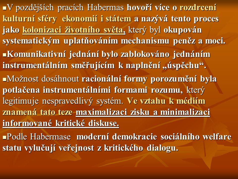 V pozdějších pracích Habermas hovoří více o rozdrcení kulturní sféry ekonomií i státem a nazývá tento proces jako kolonizaci životního světa, který by