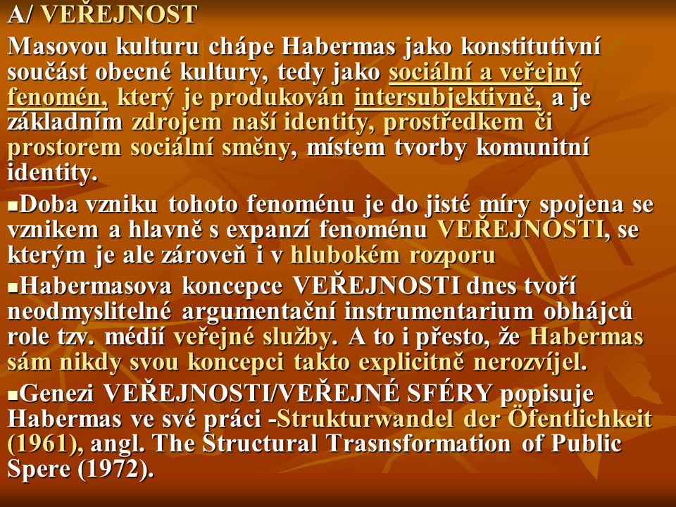 A/ VEŘEJNOST Masovou kulturu chápe Habermas jako konstitutivní součást obecné kultury, tedy jako sociální a veřejný fenomén, který je produkován inter