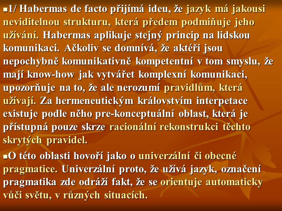 1/ Habermas de facto přijímá ideu, že jazyk má jakousi neviditelnou strukturu, která předem podmiňuje jeho užívání. Habermas aplikuje stejný princip n