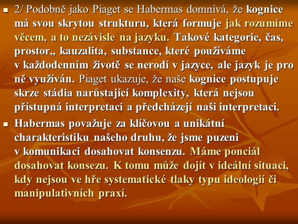 2/ Podobně jako Piaget se Habermas domnívá, že kognice má svou skrytou strukturu, která formuje jak rozumíme věcem, a to nezávisle na jazyku. Takové k