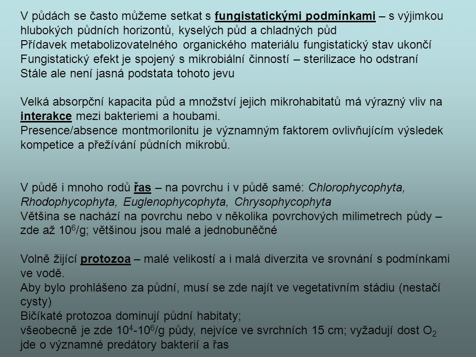 V půdách se často můžeme setkat s fungistatickými podmínkami – s výjimkou hlubokých půdních horizontů, kyselých půd a chladných půd Přídavek metabolizovatelného organického materiálu fungistatický stav ukončí Fungistatický efekt je spojený s mikrobiální činností – sterilizace ho odstraní Stále ale není jasná podstata tohoto jevu Velká absorpční kapacita půd a množství jejich mikrohabitatů má výrazný vliv na interakce mezi bakteriemi a houbami.