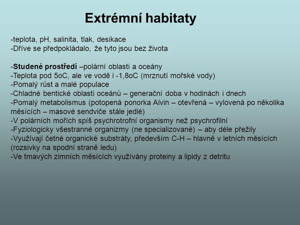 Extrémní habitaty -teplota, pH, salinita, tlak, desikace -Dříve se předpokládalo, že tyto jsou bez života -Studené prostředí –polární oblasti a oceány -Teplota pod 5oC, ale ve vodě i -1,8oC (mrznutí mořské vody) -Pomalý růst a malé populace -Chladné bentické oblasti oceánů – generační doba v hodinách i dnech -Pomalý metabolismus (potopená ponorka Alvin – otevřená – vylovená po několika měsících – masové sendviče stále jedlé) -V polárních mořích spíš psychrotrofní organismy než psychrofilní -Fyziologicky všestranné organizmy (ne specializované) – aby déle přežily -Využívají četné organické substráty, především C-H – hlavně v letních měsících (rozsivky na spodní straně ledu) -Ve tmavých zimních měsících využívány proteiny a lipidy z detritu
