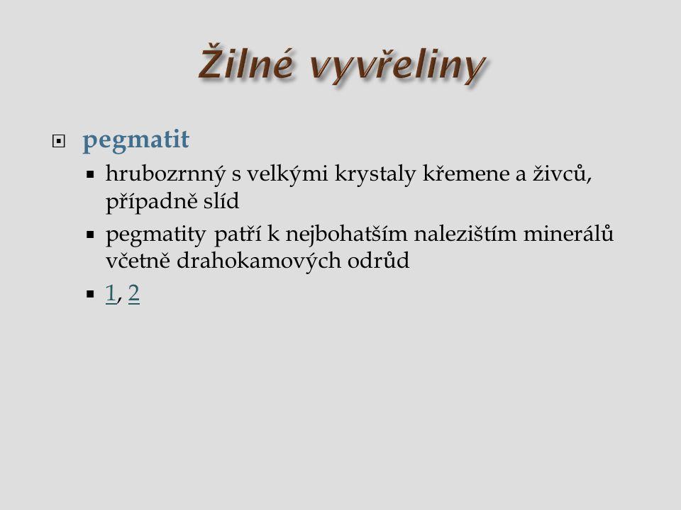  pegmatit  hrubozrnný s velkými krystaly křemene a živců, případně slíd  pegmatity patří k nejbohatším nalezištím minerálů včetně drahokamových odr