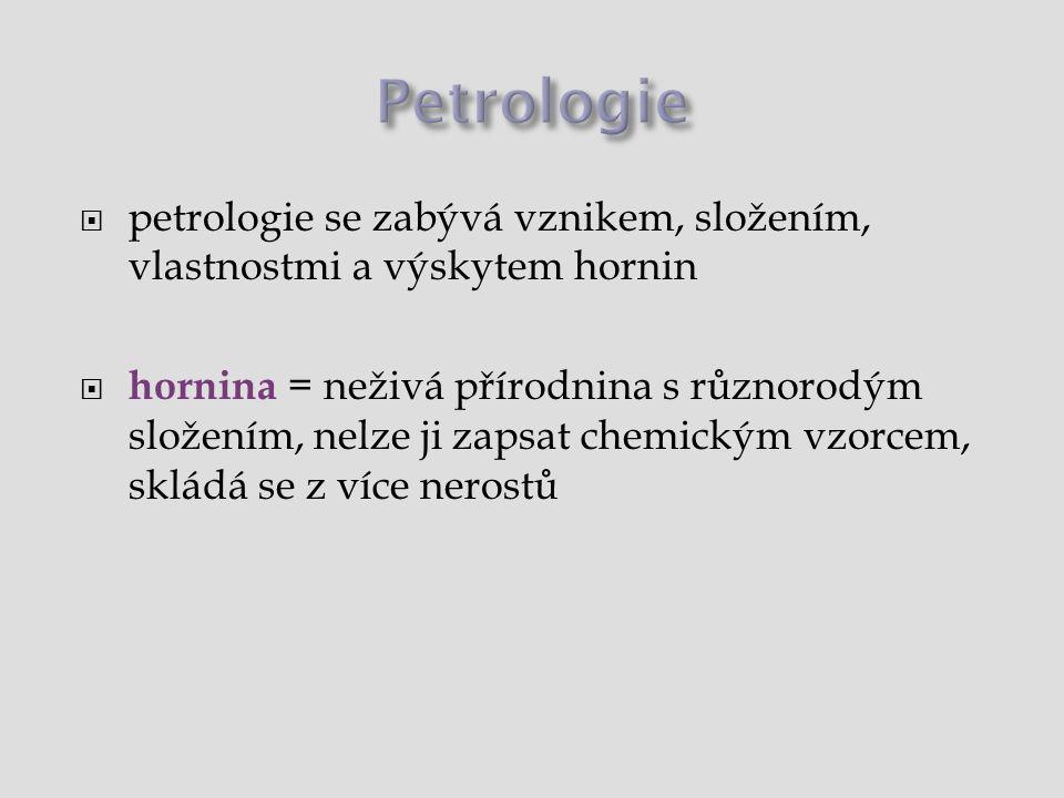 Petrologie  petrologie studuje vznik, složení, vlastnosti a výskyt hornin  hornina = neživá přírodnina s různorodým složením, nelze ji zapsat chemickým vzorcem, skládá se z více nerostů Rozdělení hornin (podle způsobu vzniku)  vyvřelé (magmatické) horniny  hlubinné  výlevné (povrchové)  žilní  usazené (sedimentární) horniny  úlomkovité  jílovité  organogenní  chemogenní  přeměněné (metamorfované) horniny Horninový cyklus
