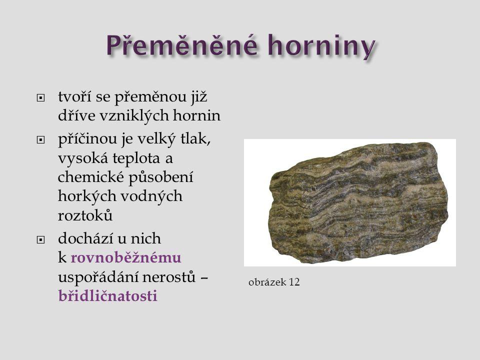  tvoří se přeměnou již dříve vzniklých hornin  příčinou je velký tlak, vysoká teplota a chemické působení horkých vodných roztoků  dochází u nich k