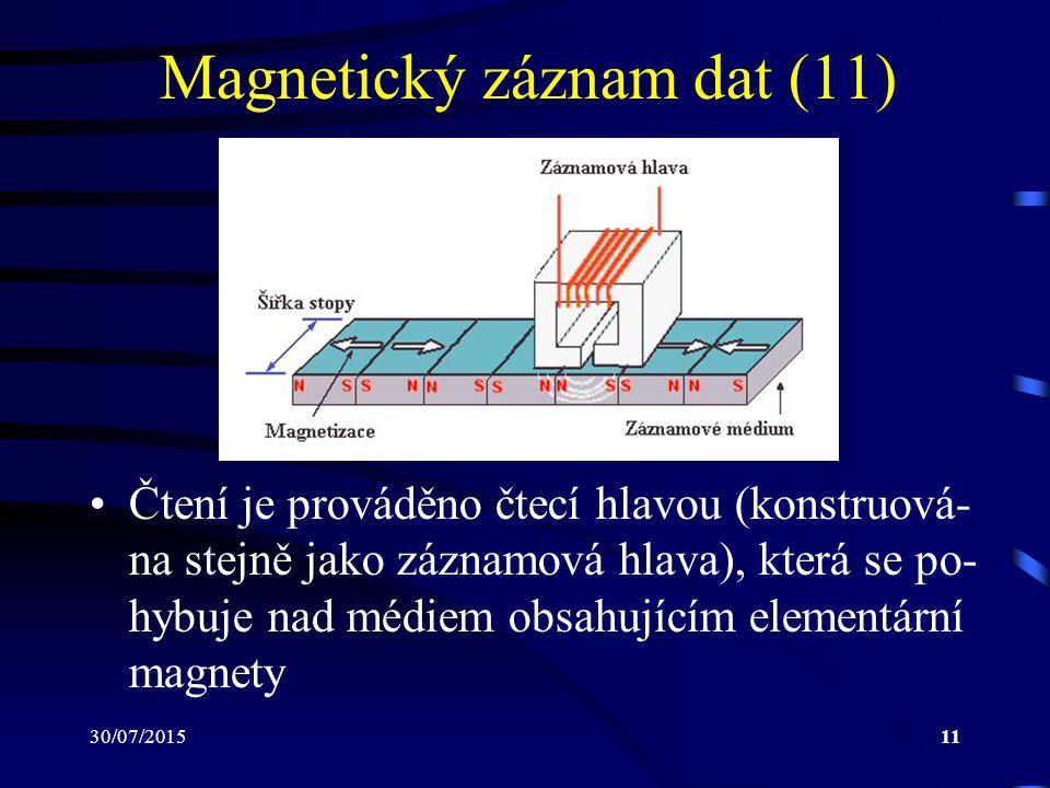 30/07/201511 Magnetický záznam dat (11) Čtení je prováděno čtecí hlavou (konstruová- na stejně jako záznamová hlava), která se po- hybuje nad médiem o