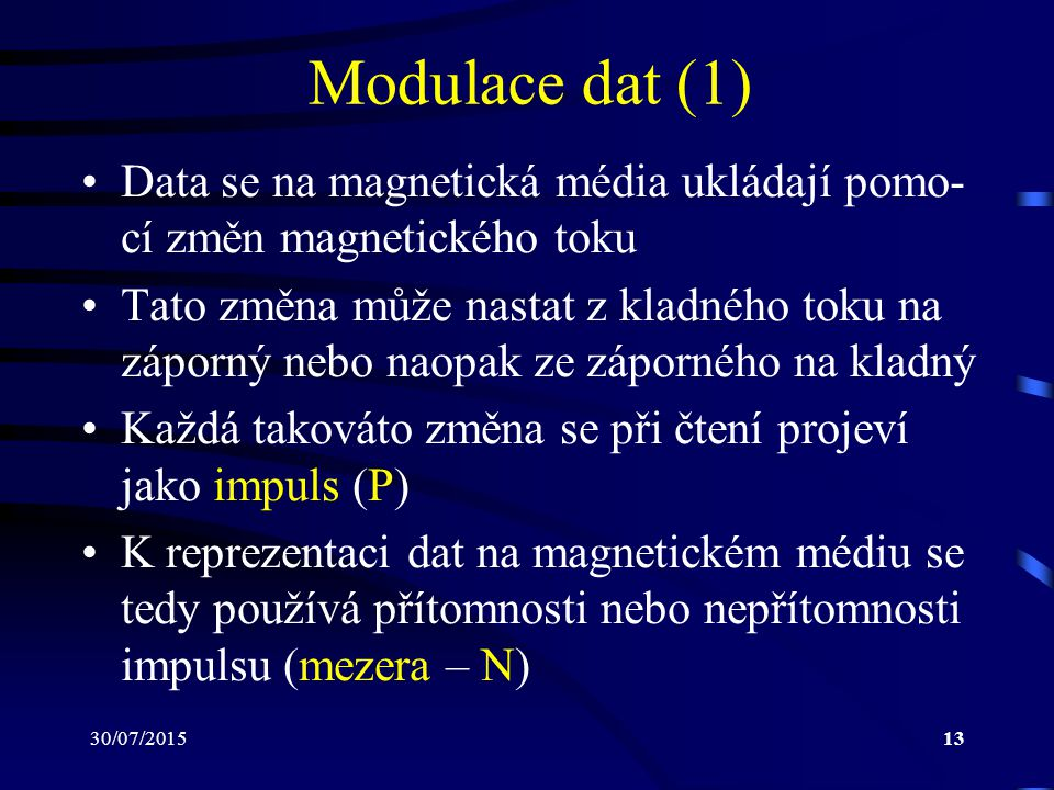 30/07/201513 Modulace dat (1) Data se na magnetická média ukládají pomo- cí změn magnetického toku Tato změna může nastat z kladného toku na záporný n