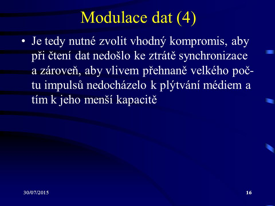 30/07/201516 Modulace dat (4) Je tedy nutné zvolit vhodný kompromis, aby při čtení dat nedošlo ke ztrátě synchronizace a zároveň, aby vlivem přehnaně