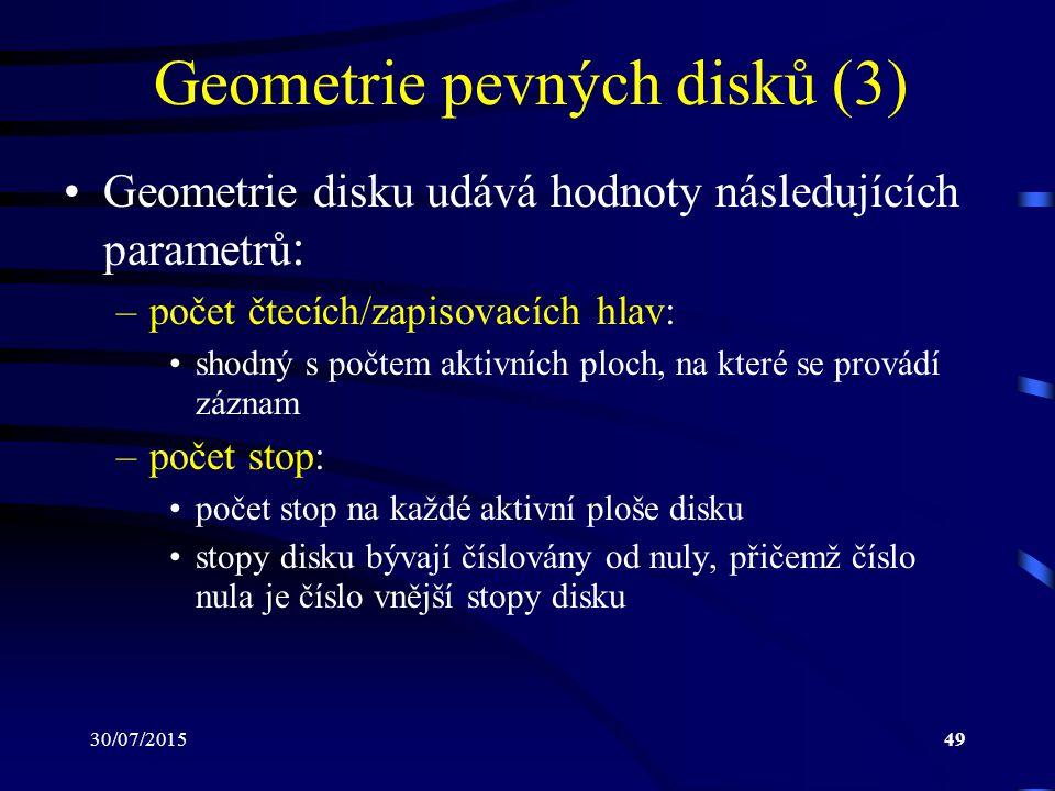 30/07/201549 Geometrie pevných disků (3) Geometrie disku udává hodnoty následujících parametrů : –počet čtecích/zapisovacích hlav: shodný s počtem akt