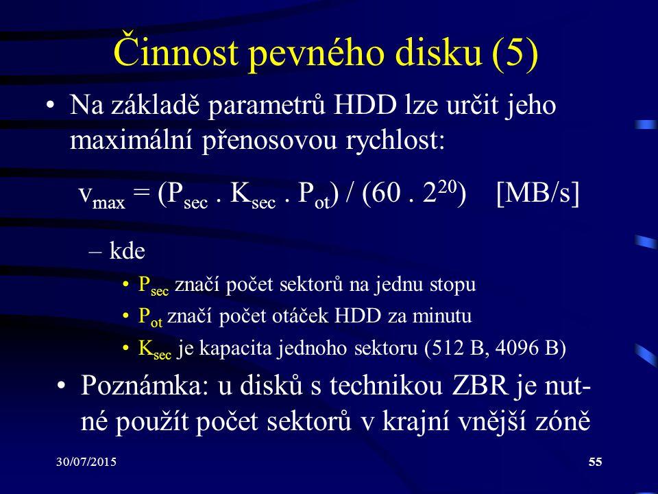 30/07/201555 Činnost pevného disku (5) Na základě parametrů HDD lze určit jeho maximální přenosovou rychlost: –kde P sec značí počet sektorů na jednu
