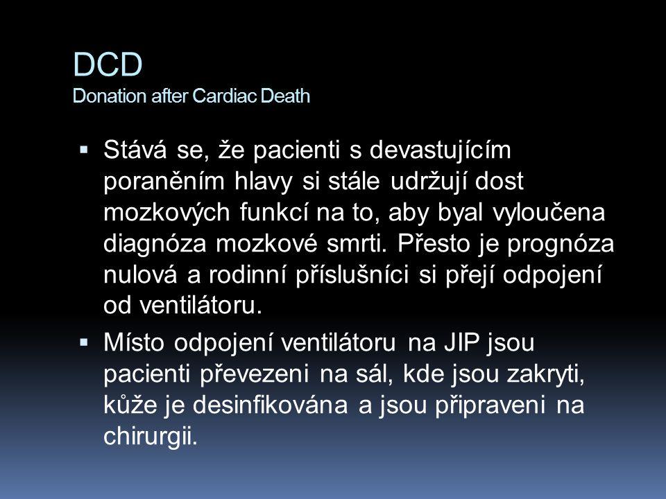 DCD Donation after Cardiac Death  Stává se, že pacienti s devastujícím poraněním hlavy si stále udržují dost mozkových funkcí na to, aby byal vyloučena diagnóza mozkové smrti.