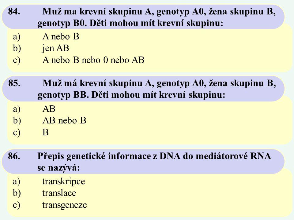 a)A nebo B b)jen AB c)A nebo B nebo 0 nebo AB 84. Muž ma krevní skupinu A, genotyp A0, žena skupinu B, genotyp B0. Děti mohou mít krevní skupinu: a)AB
