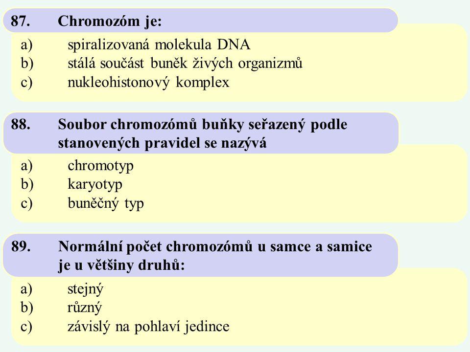 a)spiralizovaná molekula DNA b)stálá součást buněk živých organizmů c)nukleohistonový komplex 87.Chromozóm je: a)chromotyp b)karyotyp c)buněčný typ 88