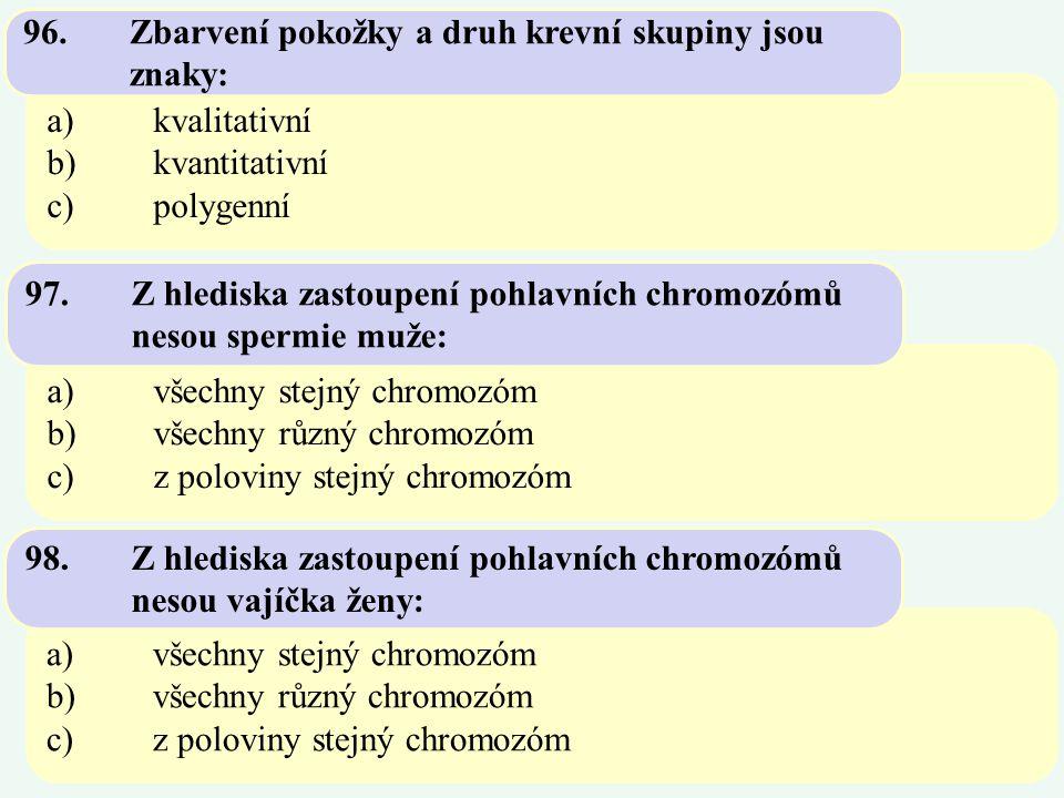 a)kvalitativní b)kvantitativní c)polygenní 96.Zbarvení pokožky a druh krevní skupiny jsou znaky: a)všechny stejný chromozóm b)všechny různý chromozóm