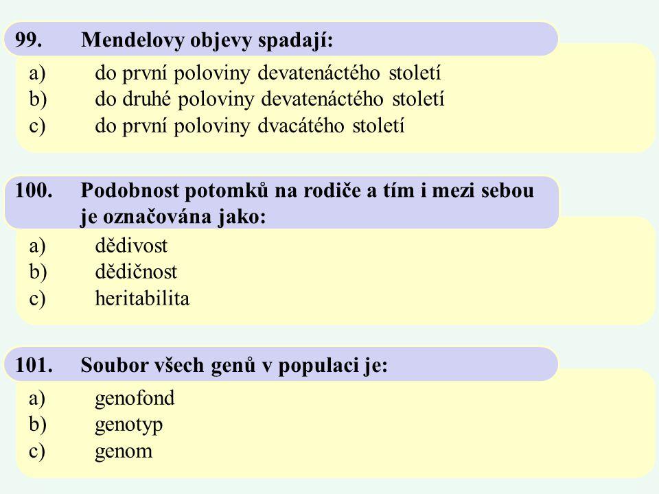 a)do první poloviny devatenáctého století b)do druhé poloviny devatenáctého století c)do první poloviny dvacátého století 99.Mendelovy objevy spadají: