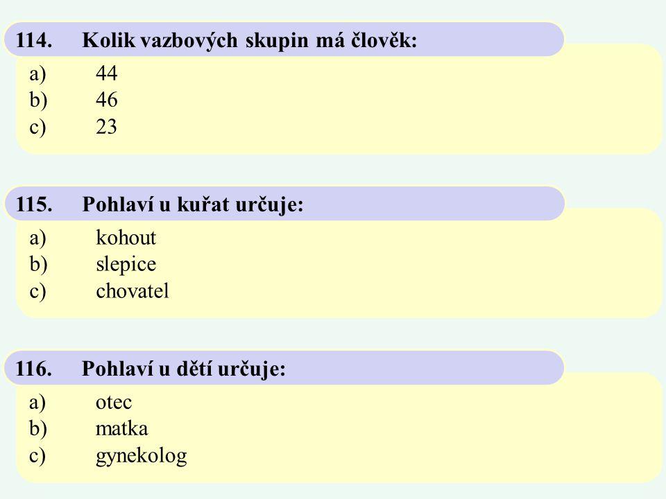 a)44 b)46 c)23 114.Kolik vazbových skupin má člověk: a)kohout b)slepice c)chovatel 115.Pohlaví u kuřat určuje: a)otec b)matka c)gynekolog 116.Pohlaví