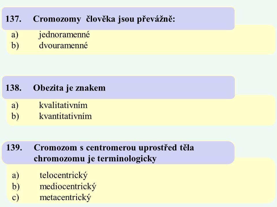 a)jednoramenné b)dvouramenné 137.Cromozomy člověka jsou převážně: a)kvalitativním b)kvantitativním 138.Obezita je znakem a)telocentrický b)mediocentri