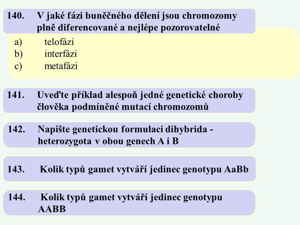 a)telofázi b)interfázi c)metafázi 140.V jaké fázi buněčného dělení jsou chromozomy plně diferencované a nejlépe pozorovatelné 141.Uveďte příklad alesp