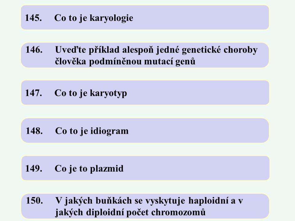 145.Co to je karyologie 146.Uveďte příklad alespoň jedné genetické choroby člověka podmíněnou mutací genů 147.Co to je karyotyp 148.Co to je idiogram