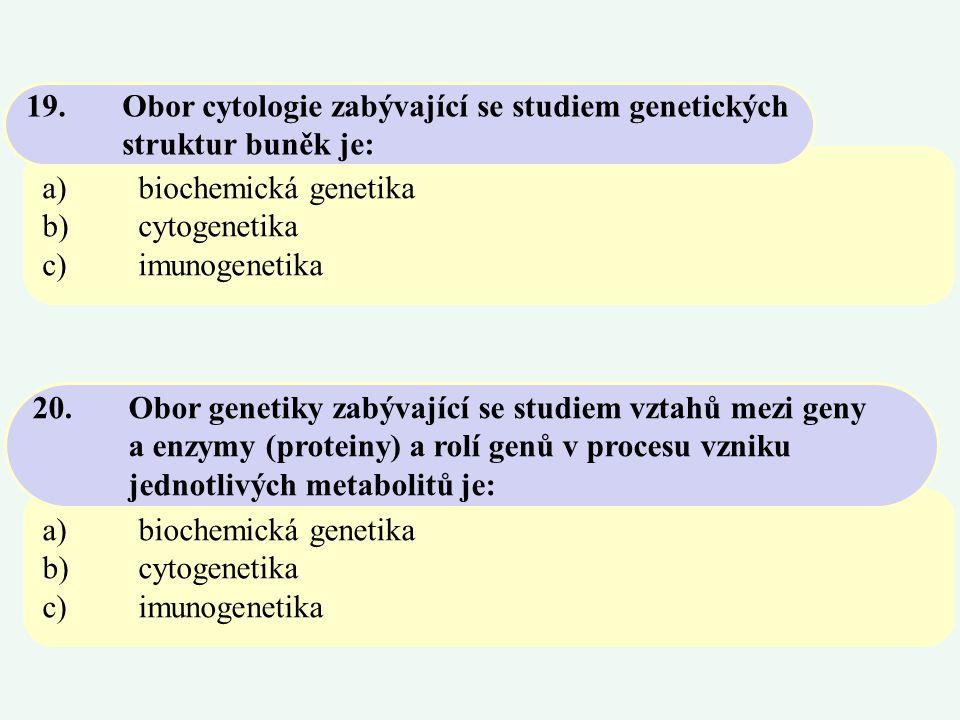 a)tvořená nukleohistonovými vlákny b)tvořená jen dvouvláknovou strukturou DNA c)vznikající polymerací nukleotidů 22.Chromozóm je buněčná organela a)44 b)46 c)48 23.Normální počet chromozómů u člověka je: a)biochemická genetika b)cytogenetika c)imunogenetika 21.Odvětví genetiky, které vzniklo na základě studia dědičných diferencí pomocí specifických metod, zvl.