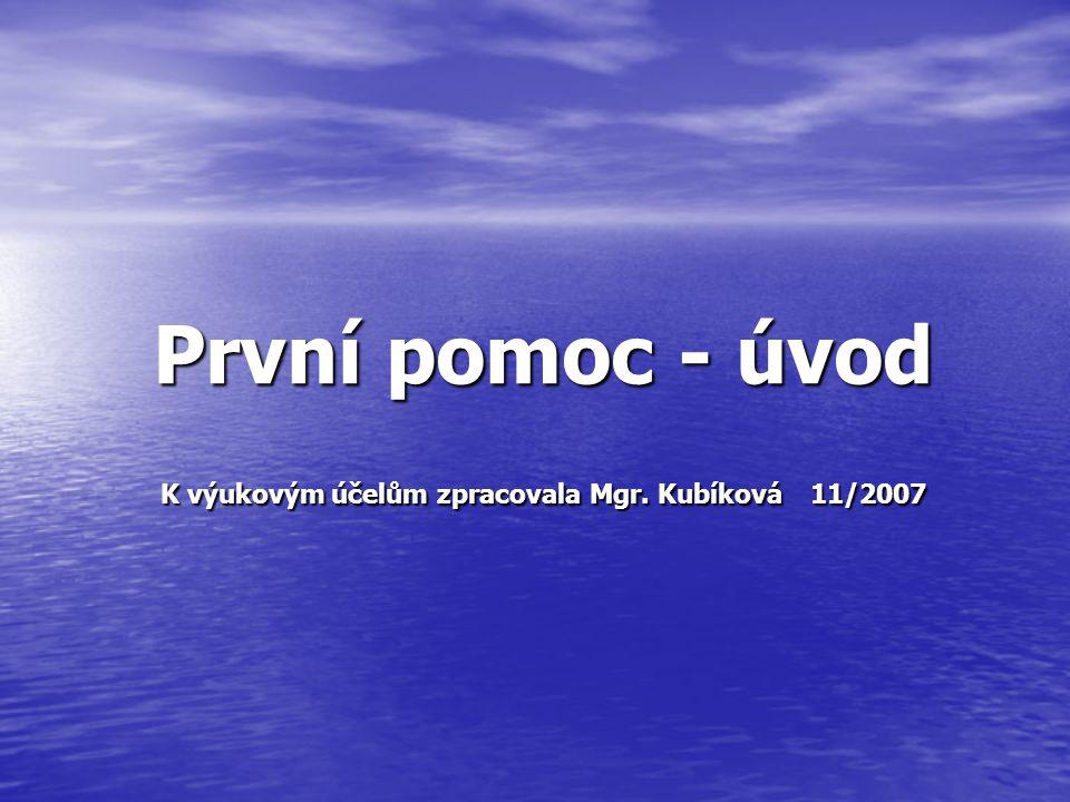 První pomoc - úvod K výukovým účelům zpracovala Mgr. Kubíková 11/2007