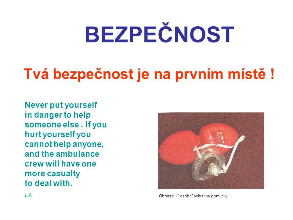 BEZPEČNOST Tvá bezpečnost je na prvním místě ! Never put yourself in danger to help someone else. If you hurt yourself you cannot help anyone, and the