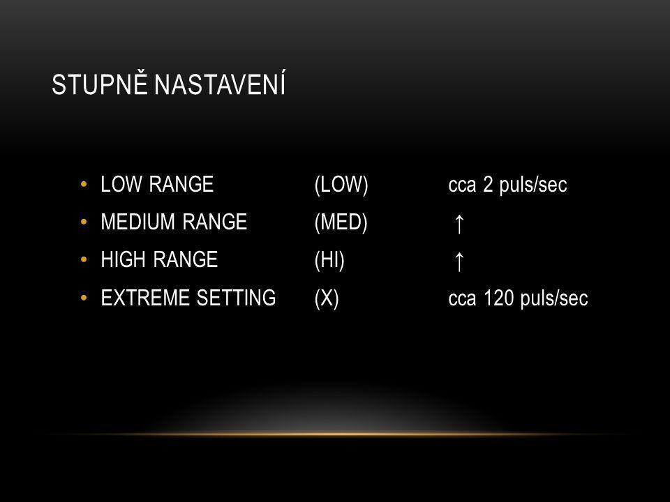 STUPNĚ NASTAVENÍ LOW RANGE (LOW) cca 2 puls/sec MEDIUM RANGE (MED) ↑ HIGH RANGE (HI) ↑ EXTREME SETTING (X) cca 120 puls/sec