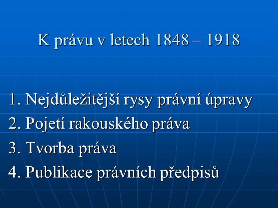 K právu v letech 1848 – 1918 1. Nejdůležitější rysy právní úpravy 2. Pojetí rakouského práva 3. Tvorba práva 4. Publikace právních předpisů