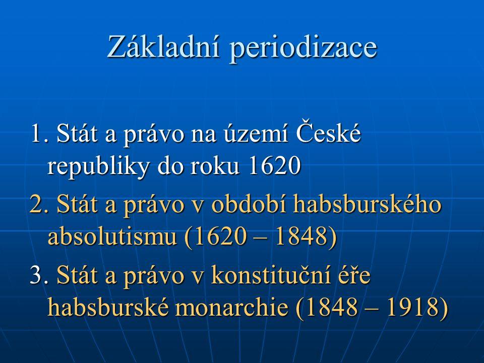 Základní periodizace 1. Stát a právo na území České republiky do roku 1620 2. Stát a právo v období habsburského absolutismu (1620 – 1848) 3. Stát a p