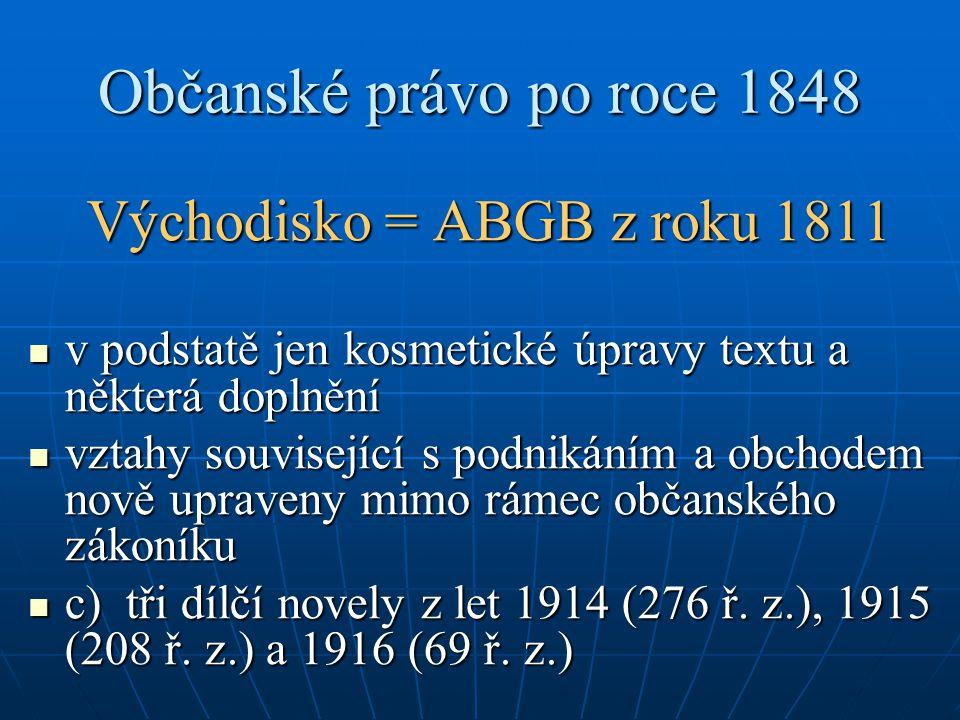 Občanské právo po roce 1848 Východisko = ABGB z roku 1811 v podstatě jen kosmetické úpravy textu a některá doplnění v podstatě jen kosmetické úpravy t