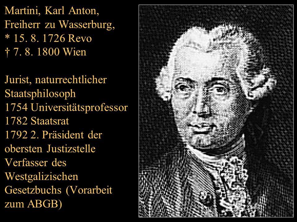 Martini, Karl Anton, Freiherr zu Wasserburg, * 15. 8. 1726 Revo † 7. 8. 1800 Wien Jurist, naturrechtlicher Staatsphilosoph 1754 Universitätsprofessor