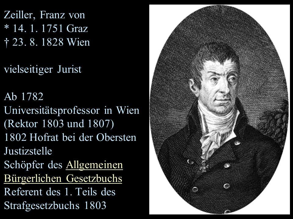 Zeiller, Franz von * 14. 1. 1751 Graz † 23. 8. 1828 Wien vielseitiger Jurist Ab 1782 Universitätsprofessor in Wien (Rektor 1803 und 1807) 1802 Hofrat