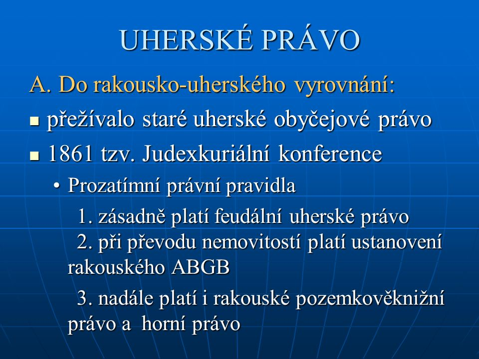 UHERSKÉ PRÁVO A. Do rakousko-uherského vyrovnání: přežívalo staré uherské obyčejové právo přežívalo staré uherské obyčejové právo 1861 tzv. Judexkuriá
