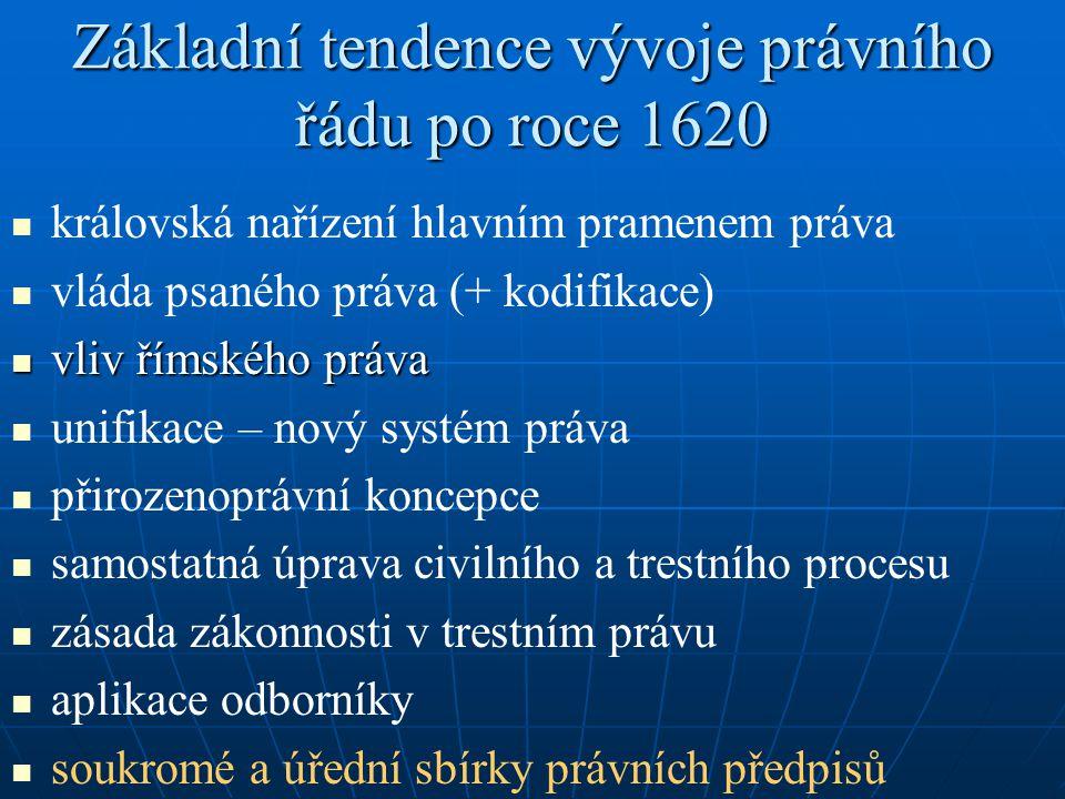 Základní tendence vývoje právního řádu po roce 1620 královská nařízení hlavním pramenem práva vláda psaného práva (+ kodifikace) vliv římského práva v