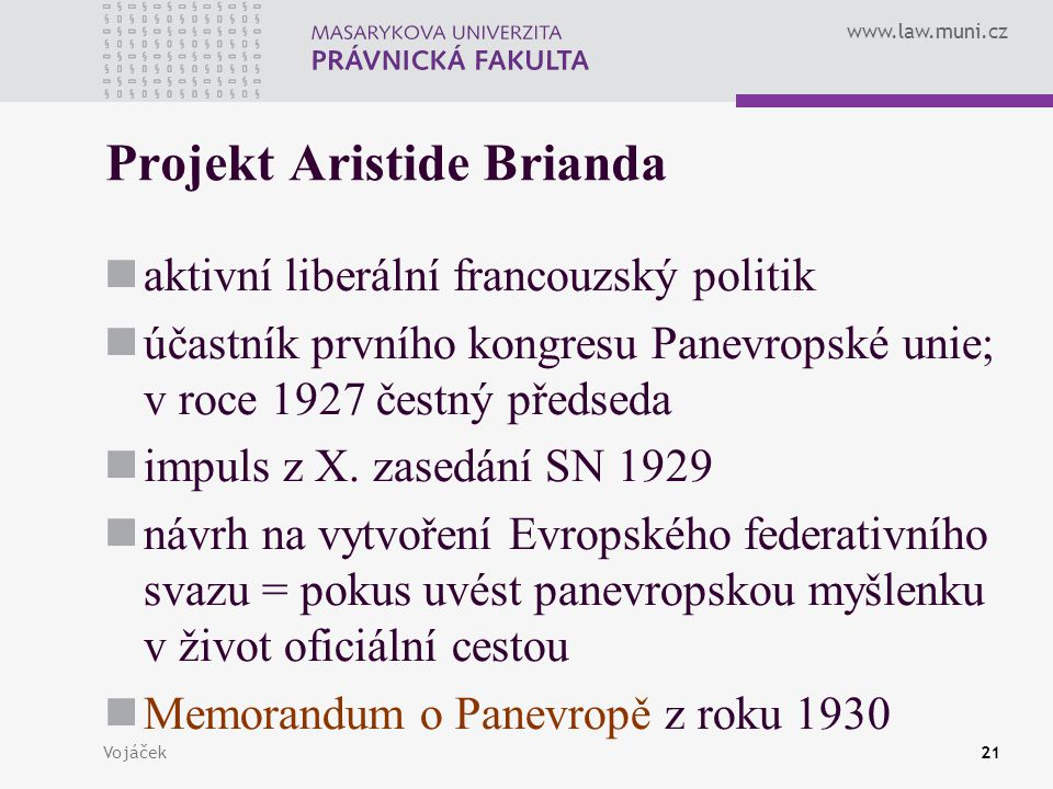 www.law.muni.cz Vojáček21 Projekt Aristide Brianda aktivní liberální francouzský politik účastník prvního kongresu Panevropské unie; v roce 1927 čestn