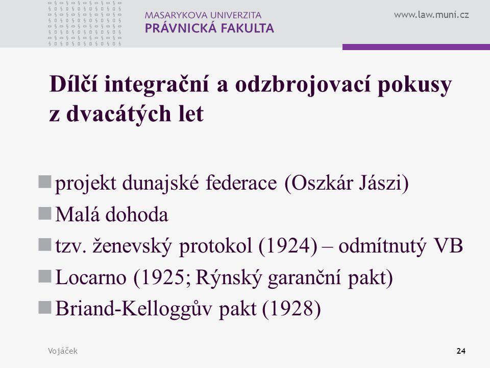 www.law.muni.cz Vojáček24 Dílčí integrační a odzbrojovací pokusy z dvacátých let projekt dunajské federace (Oszkár Jászi) Malá dohoda tzv. ženevský pr