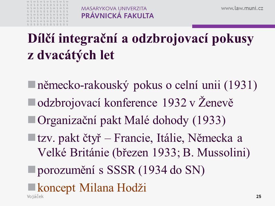 www.law.muni.cz Vojáček25 Dílčí integrační a odzbrojovací pokusy z dvacátých let německo-rakouský pokus o celní unii (1931) odzbrojovací konference 19