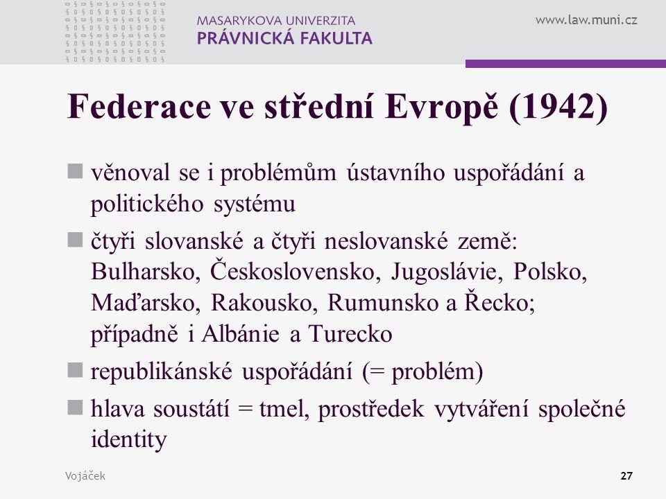 www.law.muni.cz Vojáček27 Federace ve střední Evropě (1942) věnoval se i problémům ústavního uspořádání a politického systému čtyři slovanské a čtyři