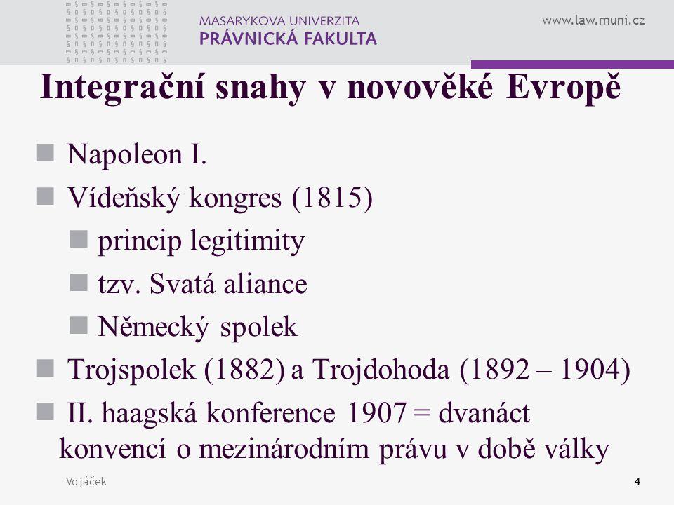 www.law.muni.cz Vojáček4 Integrační snahy v novověké Evropě Napoleon I. Vídeňský kongres (1815) princip legitimity tzv. Svatá aliance Německý spolek T